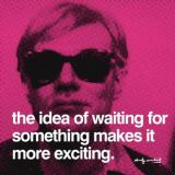 Andy Warhol - The idea of waiting for something makes it more exciting